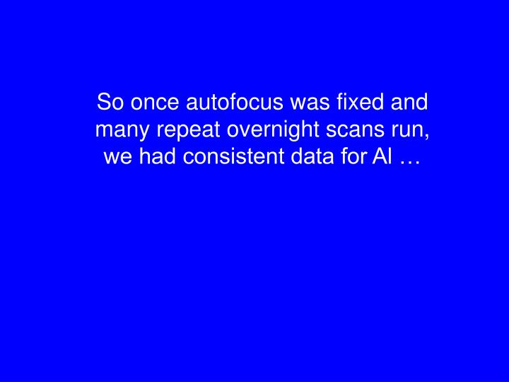 So once autofocus was fixed and many repeat overnight scans run,    we had consistent data for Al …