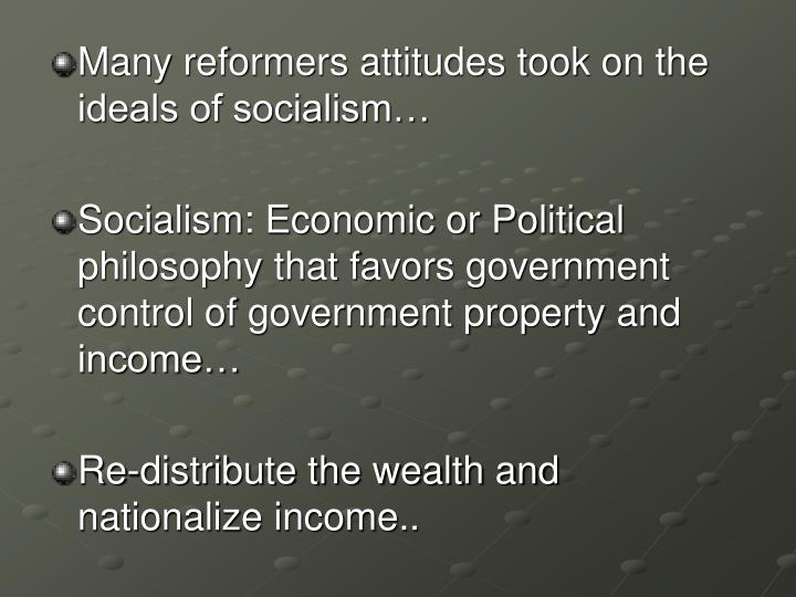 Many reformers attitudes took on the ideals of socialism…