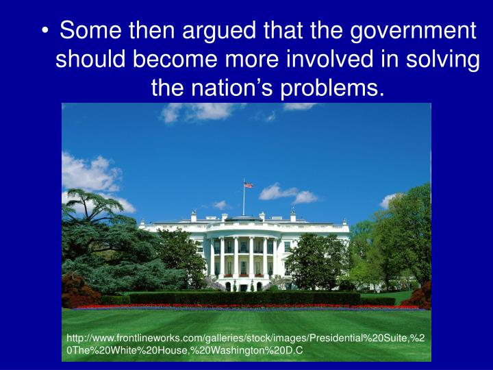 Some then argued that the government should become more involved in solving the nation's problems.