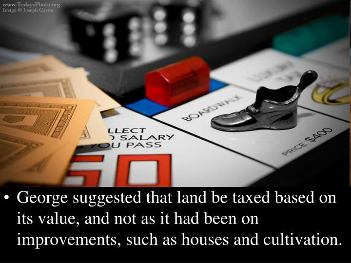 George suggested that land be taxed based on its value, and not as it had been on improvements, such as houses and cultivation.