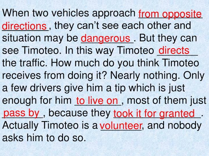 When two vehicles approach ___________ ________, they can't see each other and situation may be _________. But they can see Timoteo. In this way Timoteo _______ the traffic. How much do you think Timoteo receives from doing it? Nearly nothing. Only a few drivers give him a tip which is just enough for him ________, most of them just _______, because they _______________. Actually Timoteo is a _______, and nobody asks him to do so.