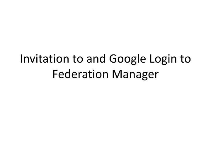 Invitation to and google login to federation manager