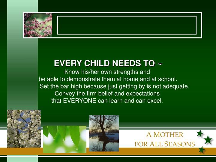 EVERY CHILD NEEDS TO ~