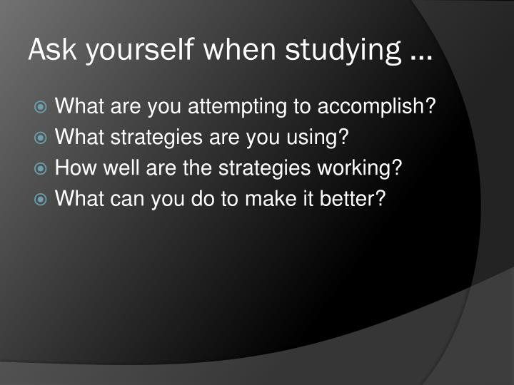 Ask yourself when studying …