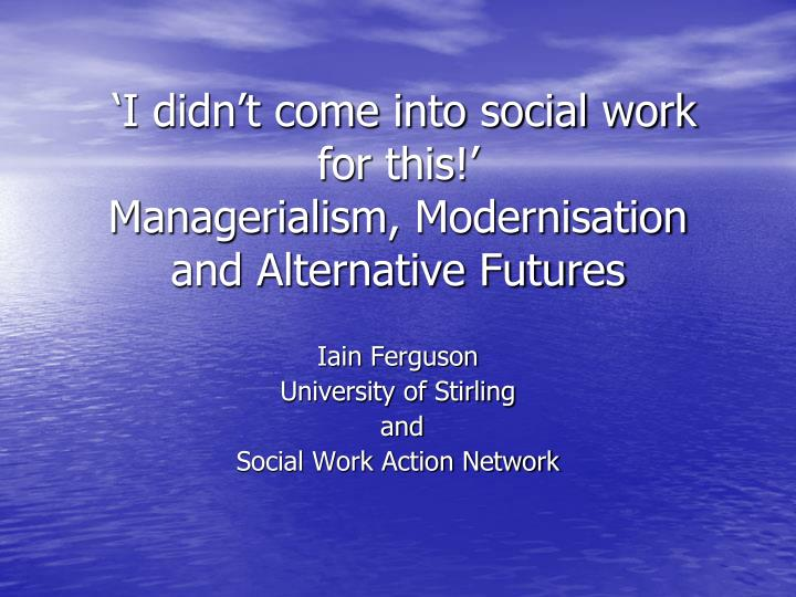 I didn t come into social work for this managerialism modernisation and alternative futures