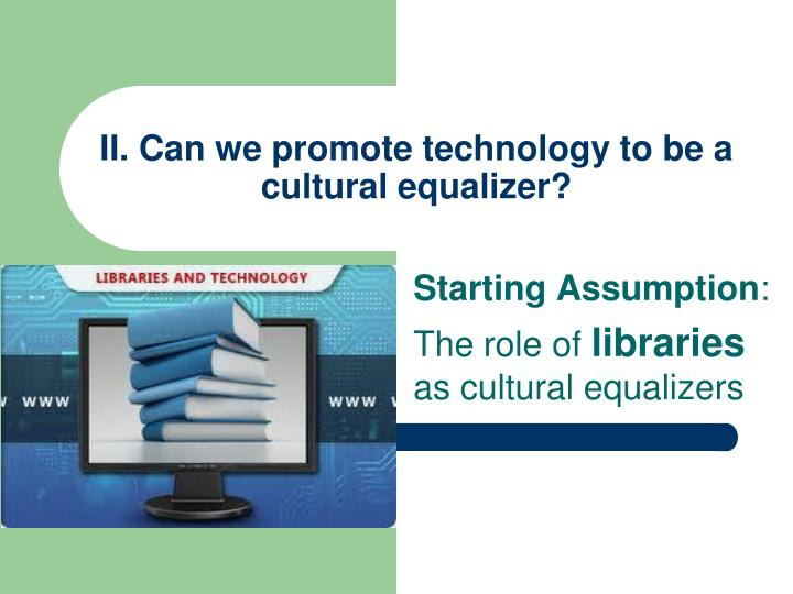 II. Can we promote technology to be a cultural equalizer?