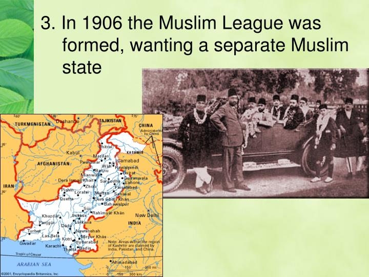 3. In 1906 the Muslim League was formed, wanting a separate Muslim state