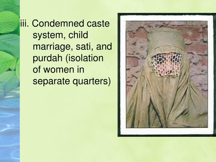 iii. Condemned caste system, child marriage, sati, and purdah (isolation of women in separate quarters)