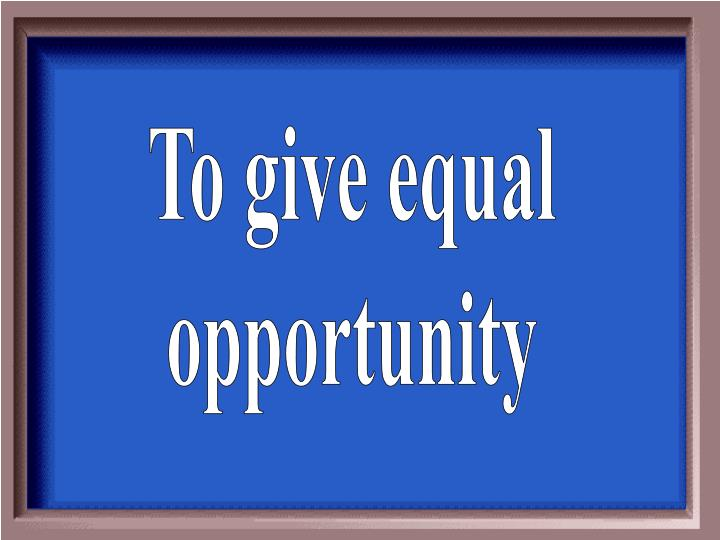 To give equal