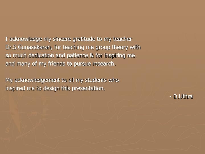 I acknowledge my sincere gratitude to my teacher