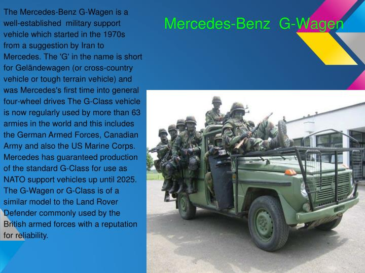 The Mercedes-Benz G-Wagen is a well-established  military support vehicle which started in the 1970s from a suggestion by Iran to Mercedes. The 'G' in the name is short for Geländewagen (or cross-country vehicle or tough terrain vehicle) and was Mercedes's first time into general four-wheel drives The G-Class vehicle is now regularly used by more than 63 armies in the world and this includes the German Armed Forces, Canadian Army and also the US Marine Corps.
