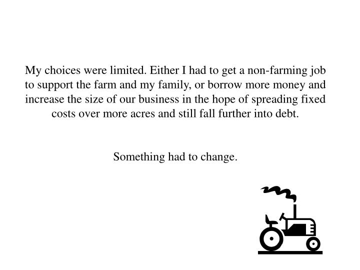 My choices were limited. Either I had to get a non-farming job to support the farm and my family, or borrow more money and increase the size of our business in the hope of spreading fixed costs over more acres and still fall further into debt.