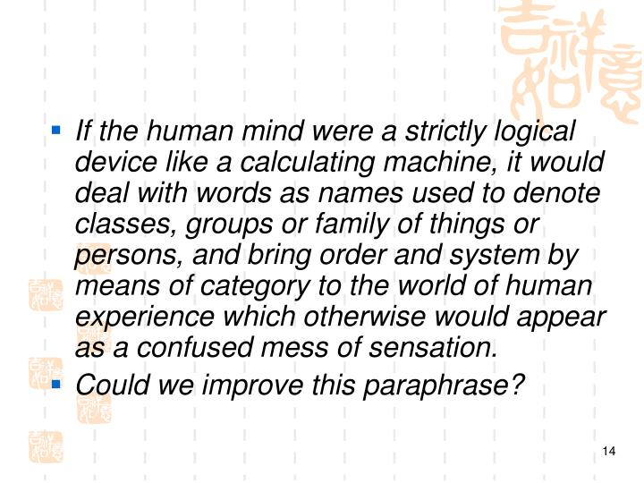 If the human mind were a strictly logical device like a calculating machine, it would deal with words as names used to denote classes, groups or family of things or persons, and bring order and system by means of category to the world of human experience which otherwise would appear as a confused mess of sensation.