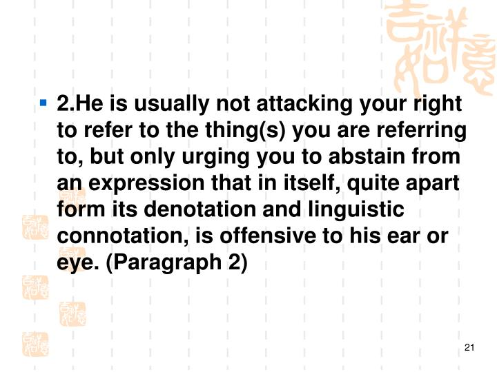 2.He is usually not attacking your right to refer to the thing(s) you are referring to, but only urging you to abstain from an expression that in itself, quite apart form its denotation and linguistic connotation, is offensive to his ear or eye. (Paragraph 2)