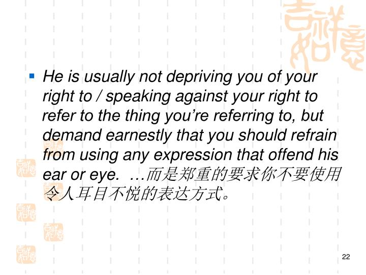 He is usually not depriving you of your right to / speaking against your right to refer to the thing you're referring to, but demand earnestly that you should refrain from using any expression that offend his ear or eye. …