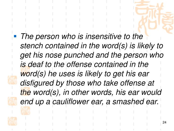 The person who is insensitive to the stench contained in the word(s) is likely to get his nose punched and the person who is deaf to the offense contained in the word(s) he uses is likely to get his ear disfigured by those who take offense at the word(s), in other words, his ear would end up a cauliflower ear, a smashed ear.