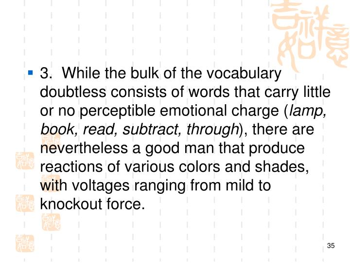3. While the bulk of the vocabulary doubtless consists of words that carry little or no perceptible emotional charge (