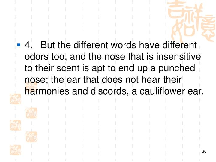 4. But the different words have different odors too, and the nose that is insensitive to their scent is apt to end up a punched nose; the ear that does not hear their harmonies and discords, a cauliflower ear.