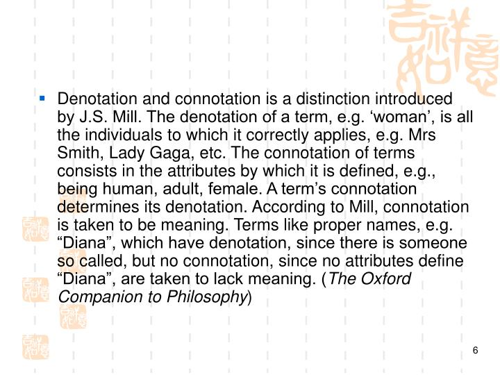 """Denotation and connotation is a distinction introduced by J.S. Mill. The denotation of a term, e.g. 'woman', is all the individuals to which it correctly applies, e.g. Mrs Smith, Lady Gaga, etc. The connotation of terms consists in the attributes by which it is defined, e.g., being human, adult, female. A term's connotation determines its denotation. According to Mill, connotation is taken to be meaning. Terms like proper names, e.g. """"Diana"""", which have denotation, since there is someone so called, but no connotation, since no attributes define """"Diana"""", are taken to lack meaning. ("""