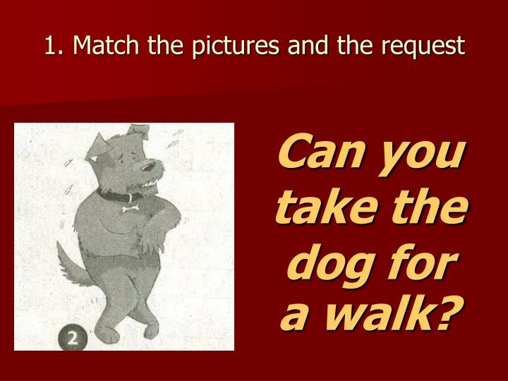 1. Match the pictures and the request