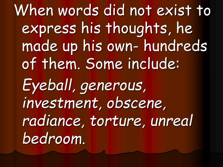 When words did not exist to express his thoughts, he made up his own- hundreds of them. Some include: