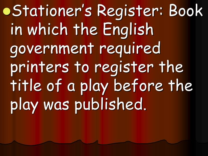 Stationer's Register: Book in which the English government required printers to register the title of a play before the play was published.