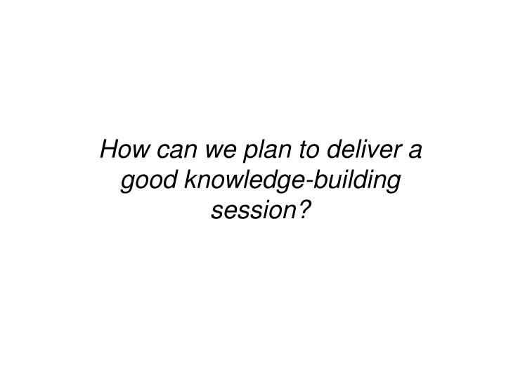 How can we plan to deliver a good knowledge-building session?