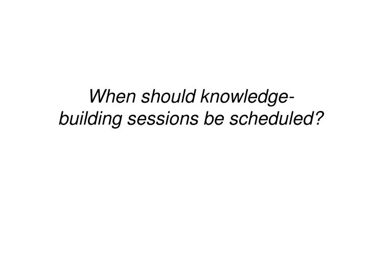 When should knowledge-building sessions be scheduled?