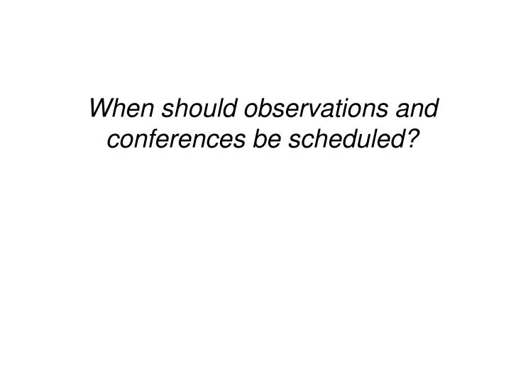 When should observations and conferences be scheduled?
