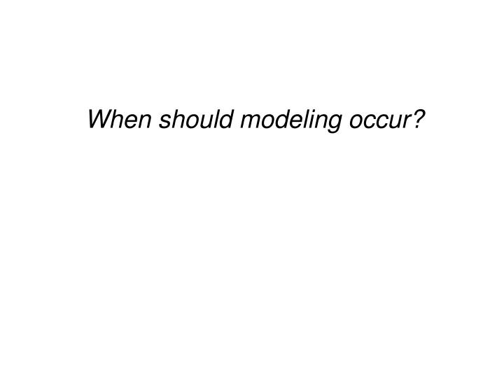 When should modeling occur?