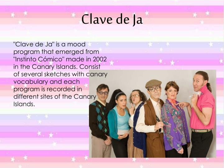 """""""Clave de Ja"""" is a mood program that emerged from """"Instinto Cómico"""" made in 2002 in the Canary Islands. Consist of several sketches with canary vocabulary and each program is recorded in different sites of the Canary Islands."""