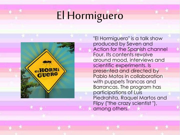 """""""El Hormiguero"""" is a talk show produced by Seven and Action for the Spanish channel Four. Its contents revolve around mood, interviews and scientific experiments. Is presented and directed by Pablo Motos in collaboration with puppets Trancas and Barrancas. The program has participations of Luis Piedrahita, Raquel Martos and Flipy (""""the crazy scientist """"), among others."""