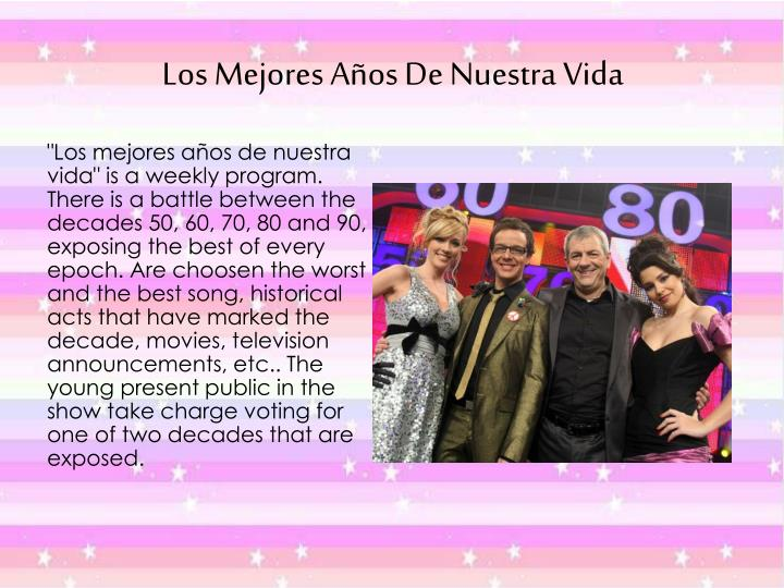 """""""Los mejores años de nuestra vida"""" is a weekly program. There is a battle between the decades 50, 60, 70, 80 and 90, exposing the best of every epoch. Are choosen the worst and the best song, historical acts that have marked the decade, movies, television announcements, etc.. The young present public in the show take charge voting for one of two decades that are exposed."""