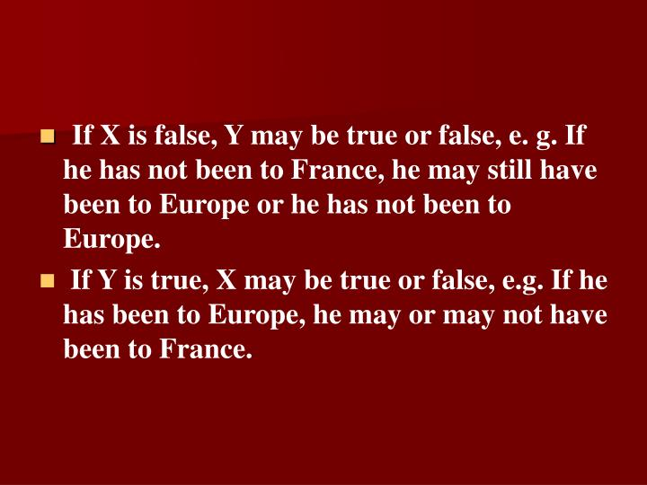 If X is false, Y may be true or false, e. g. If he has not been to France, he may still have been to Europe or he has not been to Europe.