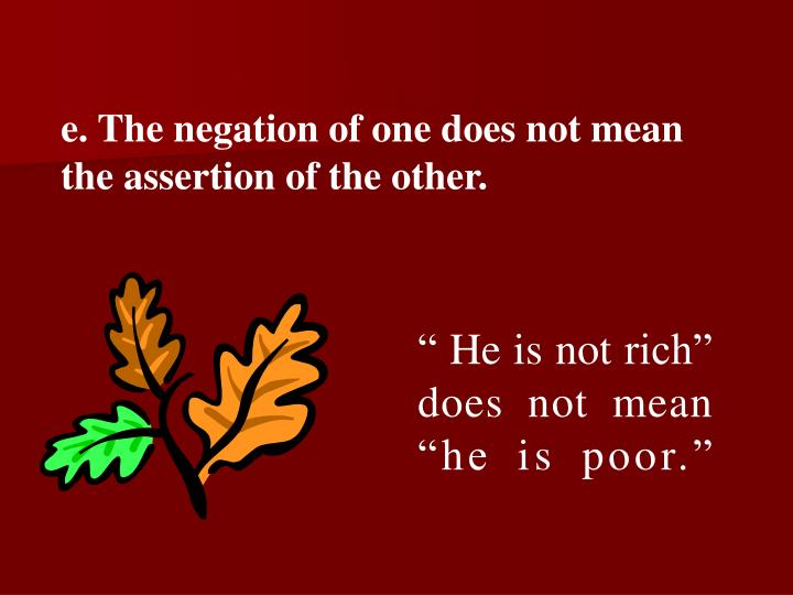 e. The negation of one does not mean the assertion of the other.