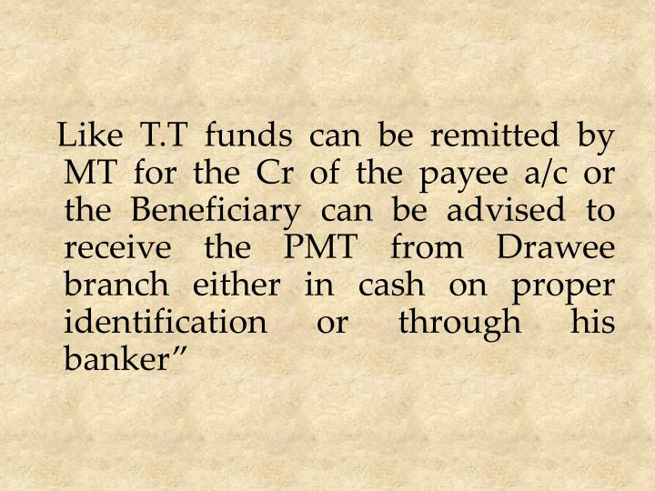 Like T.T funds can be remitted by MT for the Cr of the payee a/c or the Beneficiary can be advised to receive the PMT from Drawee branch either in cash on proper identification or through his banker""