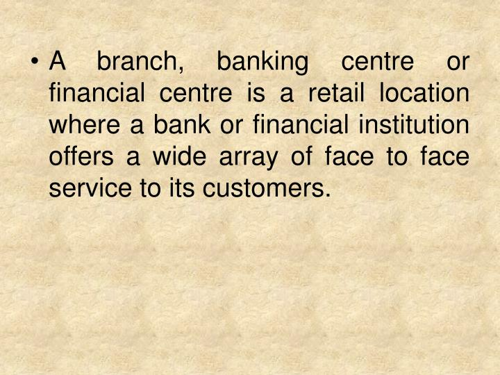 A branch, banking centre or financial centre is a retail location where a bank or financial institut...