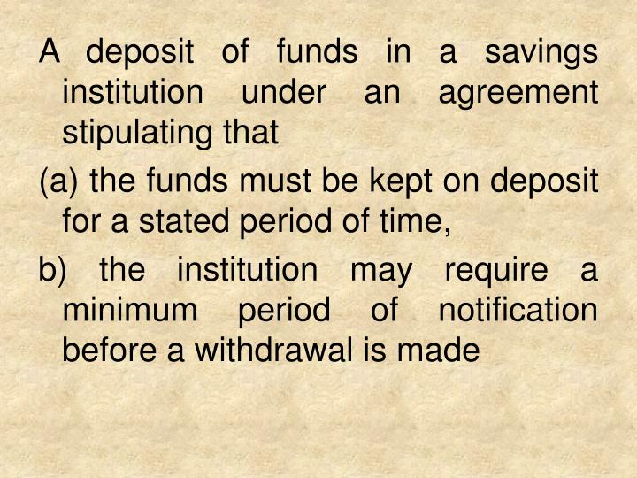 A deposit of funds in a savings institution under an agreement stipulating that
