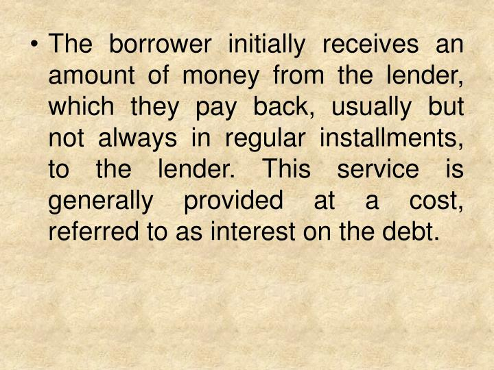 The borrower initially receives an amount of money from the lender, which they pay back, usually but not always in regular installments, to the lender. This service is generally provided at a cost, referred to as interest on the debt.