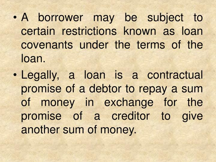 A borrower may be subject to certain restrictions known as loan covenants under the terms of the loan.
