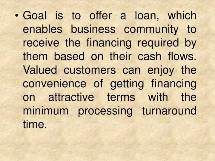 Goal is to offer a loan, which enables business community to receive the financing required by them based on their cash flows. Valued customers can enjoy the convenience of getting financing on attractive terms with the minimum processing turnaround time.