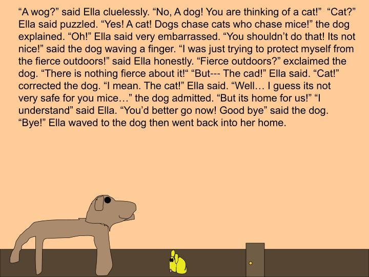 """A wog?"" said Ella cluelessly. ""No, A dog! You are thinking of a cat!""  ""Cat?"""