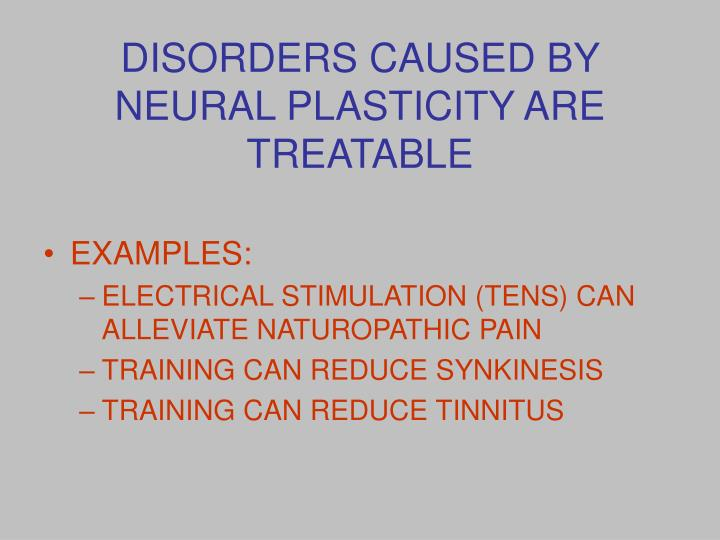 DISORDERS CAUSED BY NEURAL PLASTICITY ARE TREATABLE