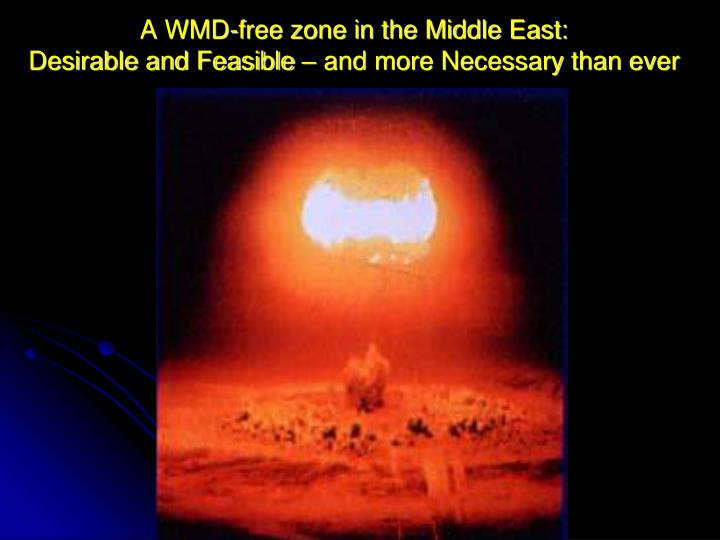 a wmd free zone in the middle east desirable and feasible and more necessary than ever n.