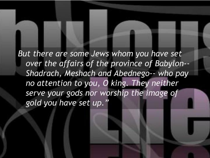 """But there are some Jews whom you have set over the affairs of the province of Babylon-- Shadrach, Meshach and Abednego-- who pay no attention to you, O king. They neither serve your gods nor worship the image of gold you have set up."""""""