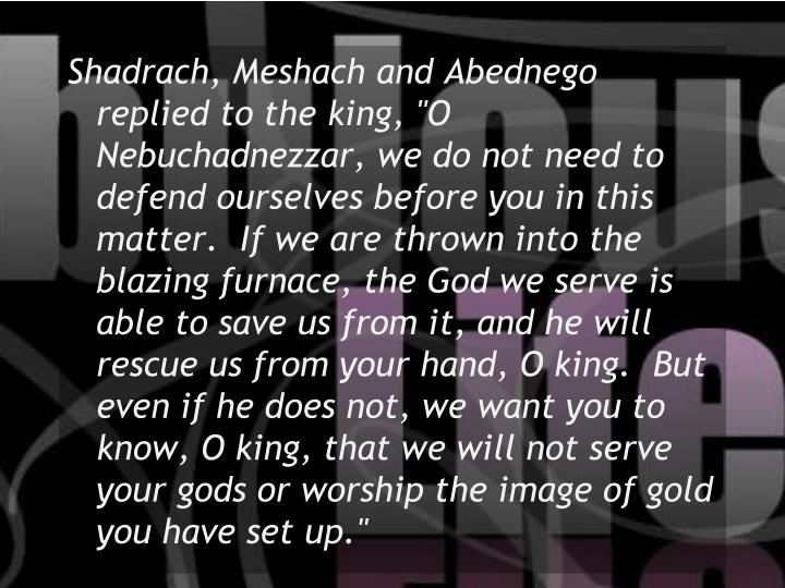 """Shadrach, Meshach and Abednego replied to the king, """"O Nebuchadnezzar, we do not need to defend ourselves before you in this matter.  If we are thrown into the blazing furnace, the God we serve is able to save us from it, and he will rescue us from your hand, O king.  But even if he does not, we want you to know, O king, that we will not serve your gods or worship the image of gold you have set up."""""""
