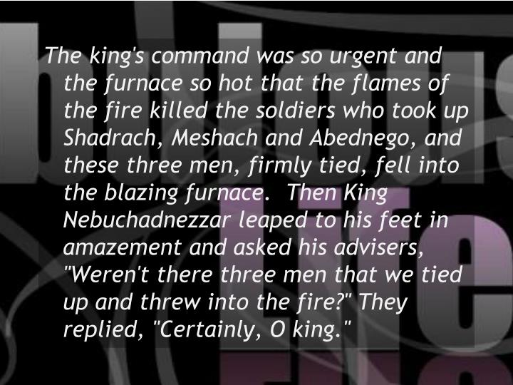 """The king's command was so urgent and the furnace so hot that the flames of the fire killed the soldiers who took up Shadrach, Meshach and Abednego, and these three men, firmly tied, fell into the blazing furnace.  Then King Nebuchadnezzar leaped to his feet in amazement and asked his advisers, """"Weren't there three men that we tied up and threw into the fire?"""" They replied, """"Certainly, O king."""""""