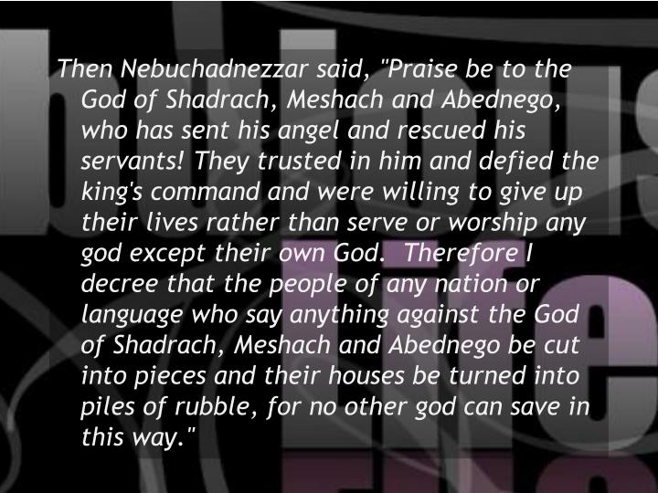 """Then Nebuchadnezzar said, """"Praise be to the God of Shadrach, Meshach and Abednego, who has sent his angel and rescued his servants! They trusted in him and defied the king's command and were willing to give up their lives rather than serve or worship any god except their own God.  Therefore I decree that the people of any nation or language who say anything against the God of Shadrach, Meshach and Abednego be cut into pieces and their houses be turned into piles of rubble, for no other god can save in this way."""""""