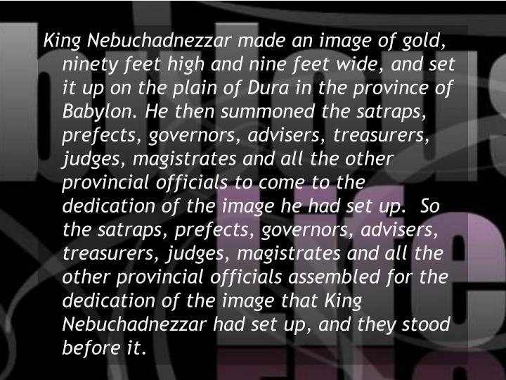 King Nebuchadnezzar made an image of gold, ninety feet high and nine feet wide, and set it up on the...
