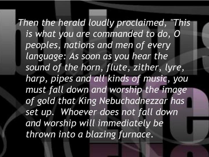 """Then the herald loudly proclaimed, """"This is what you are commanded to do, O peoples, nations and men of every language: As soon as you hear the sound of the horn, flute, zither, lyre, harp, pipes and all kinds of music, you must fall down and worship the image of gold that King Nebuchadnezzar has set up.  Whoever does not fall down and worship will immediately be thrown into a blazing furnace."""